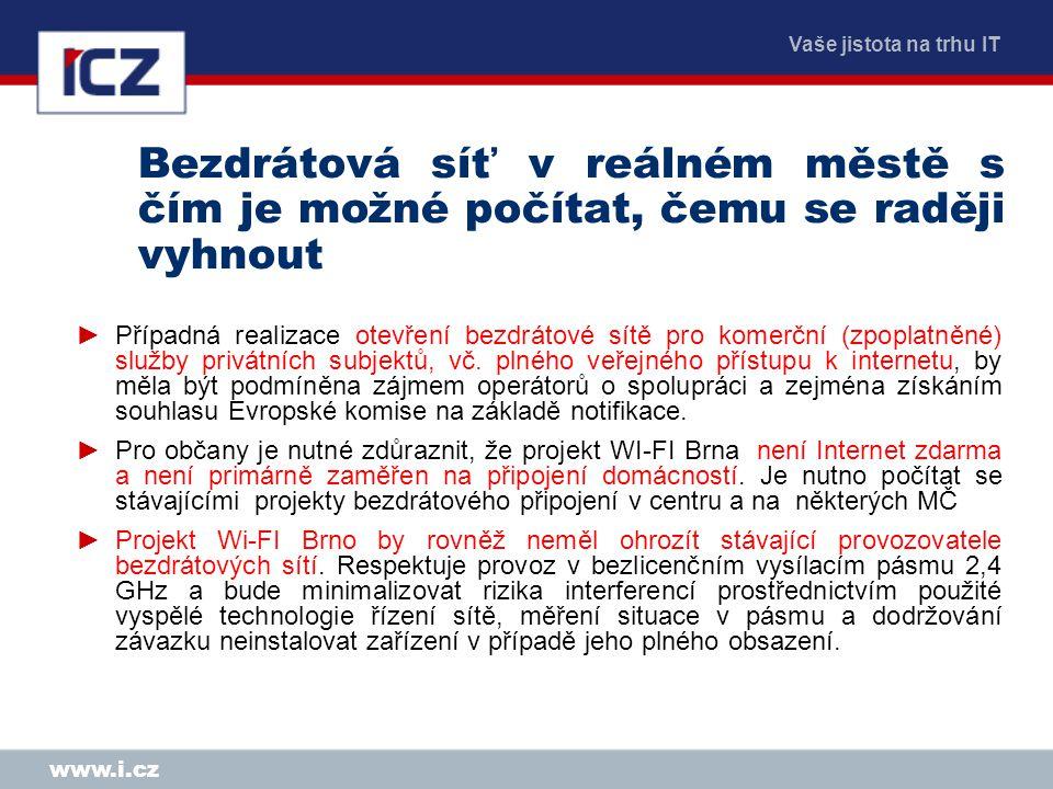 Vaše jistota na trhu IT www.i.cz Bezdrátová síť v reálném městě s čím je možné počítat, čemu se raději vyhnout ►Případná realizace otevření bezdrátové sítě pro komerční (zpoplatněné) služby privátních subjektů, vč.