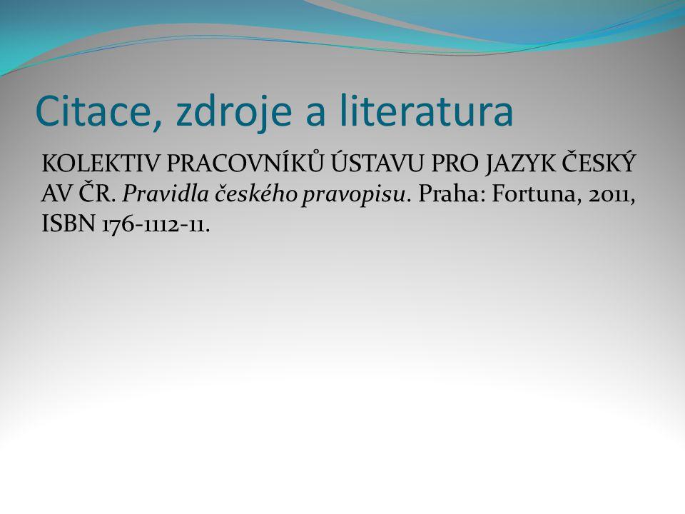 Citace, zdroje a literatura KOLEKTIV PRACOVNÍKŮ ÚSTAVU PRO JAZYK ČESKÝ AV ČR. Pravidla českého pravopisu. Praha: Fortuna, 2011, ISBN 176-1112-11.