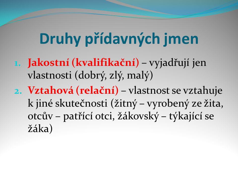 Druhy přídavných jmen 1.Jakostní (kvalifikační) – vyjadřují jen vlastnosti (dobrý, zlý, malý) 2.