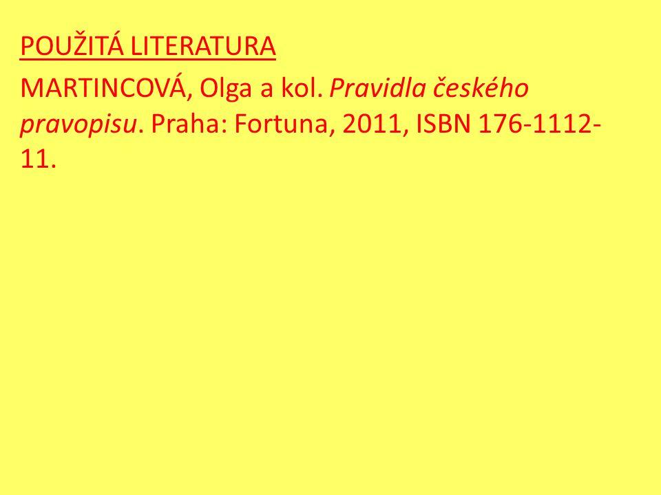 POUŽITÁ LITERATURA MARTINCOVÁ, Olga a kol. Pravidla českého pravopisu. Praha: Fortuna, 2011, ISBN 176-1112- 11.