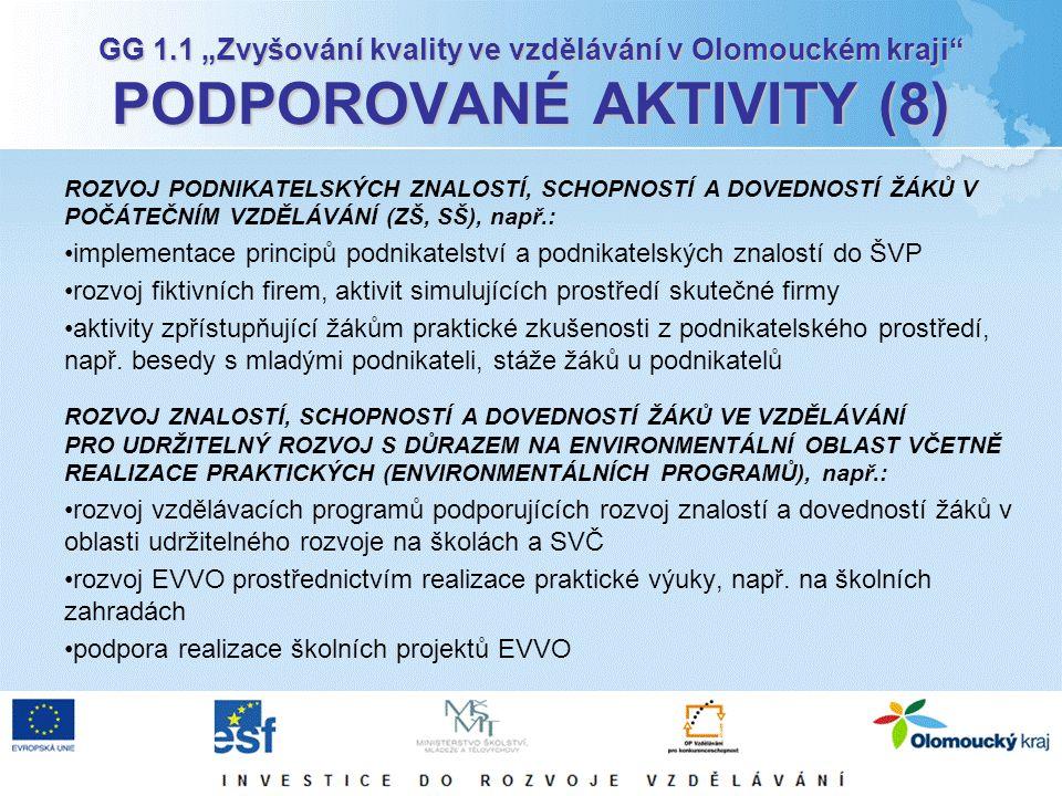 """GG 1.1 """"Zvyšování kvality ve vzdělávání v Olomouckém kraji PODPOROVANÉ AKTIVITY (8) ROZVOJ PODNIKATELSKÝCH ZNALOSTÍ, SCHOPNOSTÍ A DOVEDNOSTÍ ŽÁKŮ V POČÁTEČNÍM VZDĚLÁVÁNÍ (ZŠ, SŠ), např.: implementace principů podnikatelství a podnikatelských znalostí do ŠVP rozvoj fiktivních firem, aktivit simulujících prostředí skutečné firmy aktivity zpřístupňující žákům praktické zkušenosti z podnikatelského prostředí, např."""