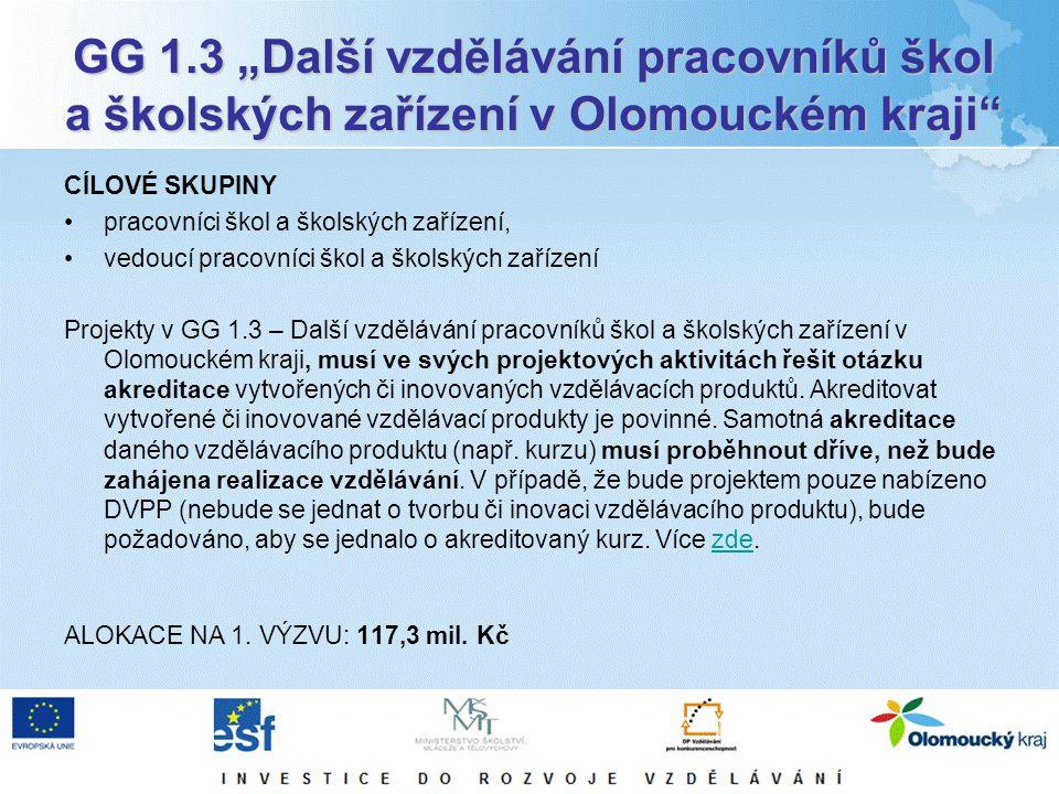 """GG 1.3 """"Další vzdělávání pracovníků škol a školských zařízení v Olomouckém kraji CÍLOVÉ SKUPINY pracovníci škol a školských zařízení, vedoucí pracovníci škol a školských zařízení Projekty v GG 1.3 – Další vzdělávání pracovníků škol a školských zařízení v Olomouckém kraji, musí ve svých projektových aktivitách řešit otázku akreditace vytvořených či inovovaných vzdělávacích produktů."""