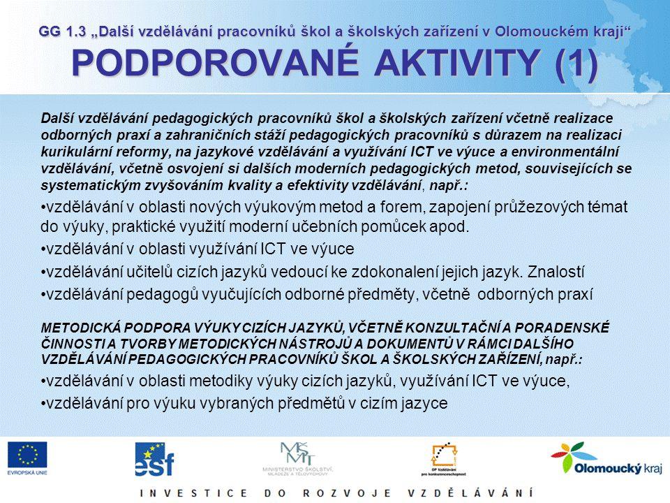 """GG 1.3 """"Další vzdělávání pracovníků škol a školských zařízení v Olomouckém kraji PODPOROVANÉ AKTIVITY (1) Další vzdělávání pedagogických pracovníků škol a školských zařízení včetně realizace odborných praxí a zahraničních stáží pedagogických pracovníků s důrazem na realizaci kurikulární reformy, na jazykové vzdělávání a využívání ICT ve výuce a environmentální vzdělávání, včetně osvojení si dalších moderních pedagogických metod, souvisejících se systematickým zvyšováním kvality a efektivity vzdělávání, např.: vzdělávání v oblasti nových výukovým metod a forem, zapojení průžezových témat do výuky, praktické využití moderní učebních pomůcek apod."""