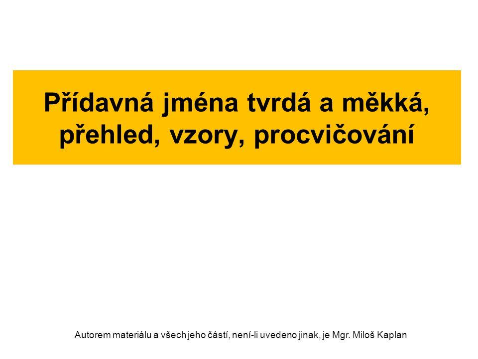 Přídavná jména tvrdá a měkká, přehled, vzory, procvičování Autorem materiálu a všech jeho částí, není-li uvedeno jinak, je Mgr. Miloš Kaplan
