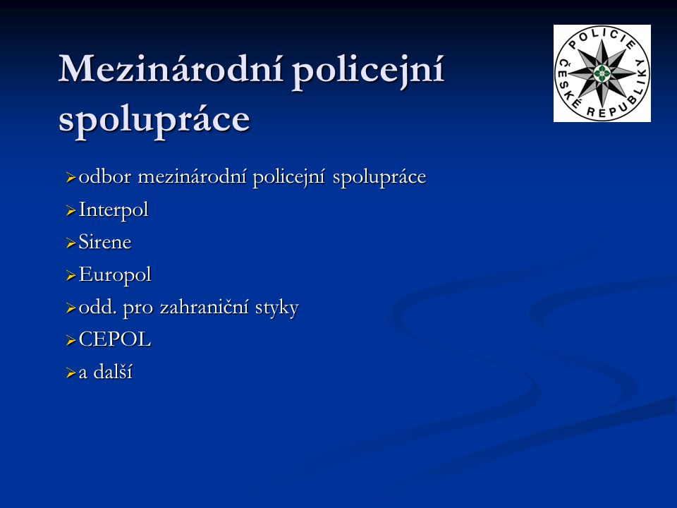Mezinárodní policejní spolupráce  odbor mezinárodní policejní spolupráce  Interpol  Sirene  Europol  odd. pro zahraniční styky  CEPOL  a další