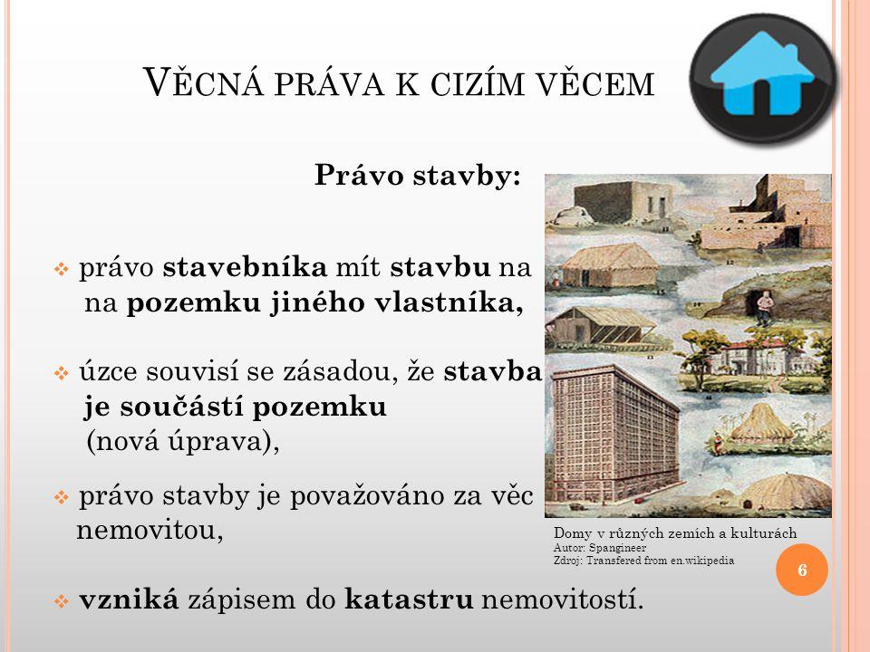 V ĚCNÁ PRÁVA K CIZÍM VĚCEM Právo stavby:  právo stavebníka mít stavbu na na pozemku jiného vlastníka,  úzce souvisí se zásadou, že stavba je součást