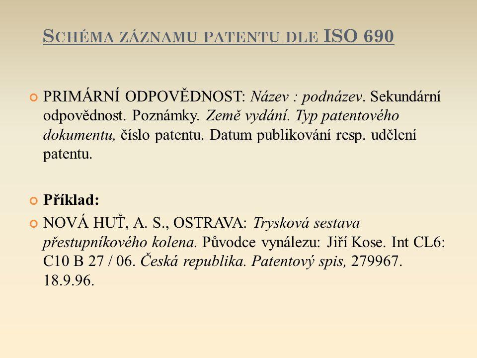 S CHÉMA ZÁZNAMU PATENTU DLE ISO 690 PRIMÁRNÍ ODPOVĚDNOST: Název : podnázev. Sekundární odpovědnost. Poznámky. Země vydání. Typ patentového dokumentu,