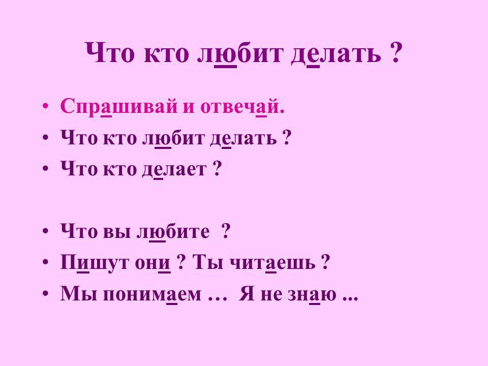 Что кто любит делать ? Спрашивай и отвечай. Что кто любит делать ? Что кто делает ? Что вы любите ? Пишут они ? Ты читаешь ? Мы понимаем … Я не знаю..