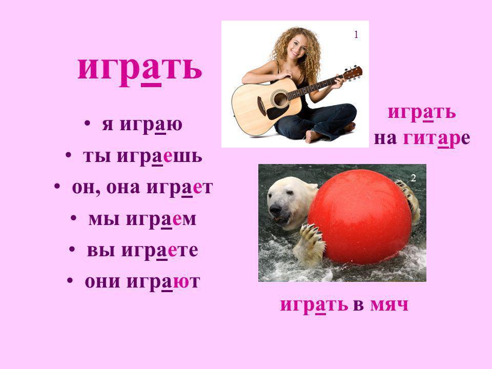 играть я играю ты играешь он, она играет мы играем вы играете они играют играть на гитаре 1 играть в мяч 2