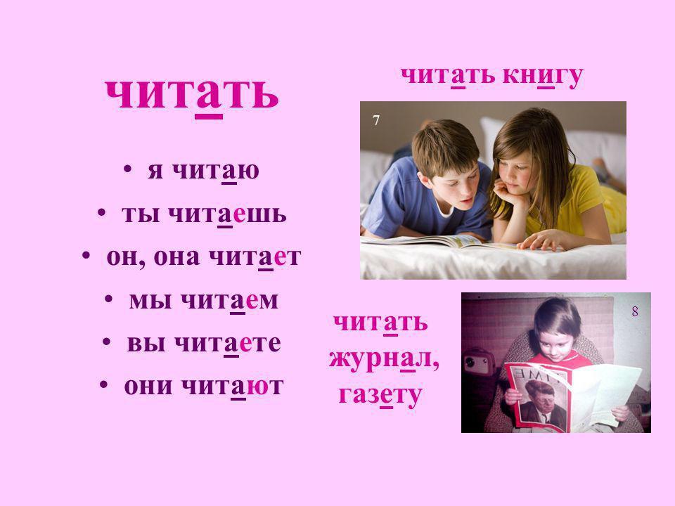 читать я читаю ты читаешь он, она читает мы читаем вы читаете они читают читать книгу 7 читать журнал, газету 8