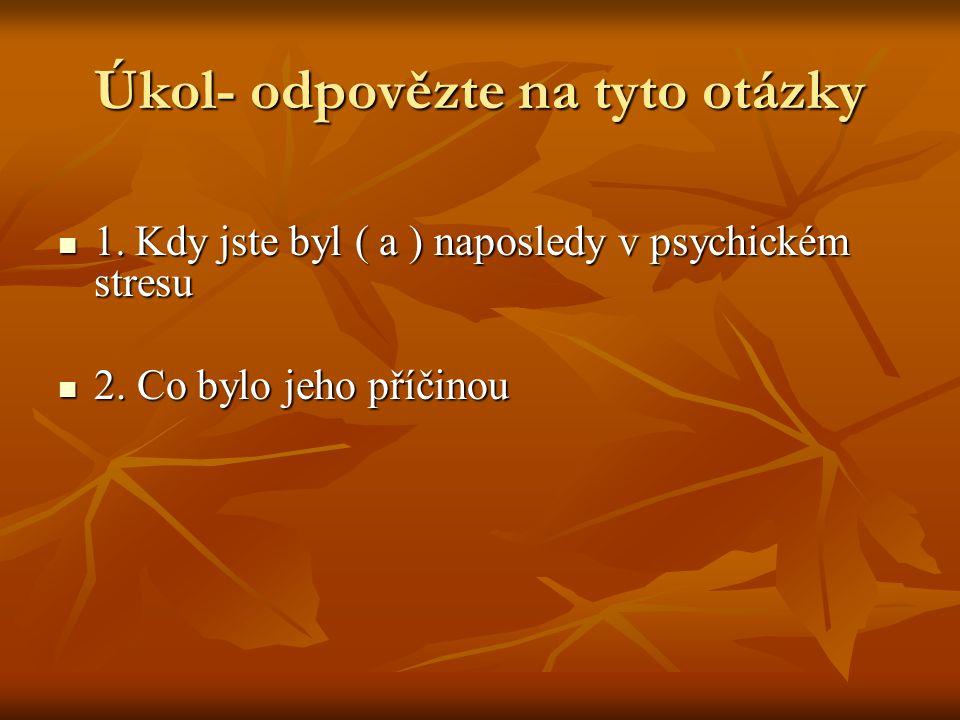 Úkol- odpovězte na tyto otázky 1. Kdy jste byl ( a ) naposledy v psychickém stresu 1.