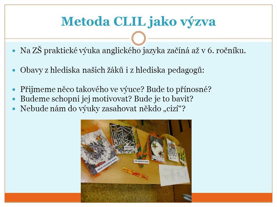 Metoda CLIL jako výzva Na ZŠ praktické výuka anglického jazyka začíná až v 6. ročníku. Obavy z hlediska našich žáků i z hlediska pedagogů: Přijmeme ně