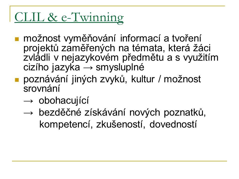 CLIL & e-Twinning možnost vyměňování informací a tvoření projektů zaměřených na témata, která žáci zvládli v nejazykovém předmětu a s využitím cizího jazyka → smysluplné poznávání jiných zvyků, kultur / možnost srovnání → obohacující → bezděčné získávání nových poznatků, kompetencí, zkušeností, dovedností