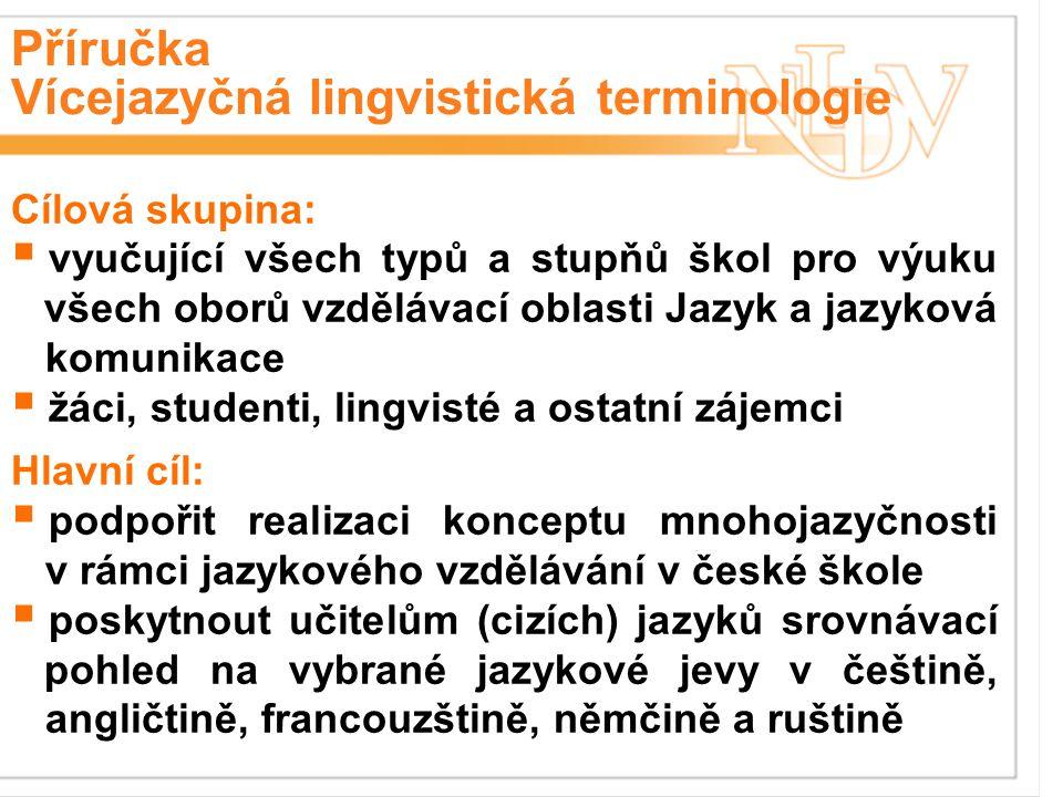 Příručka Vícejazyčná lingvistická terminologie Cílová skupina:  vyučující všech typů a stupňů škol pro výuku všech oborů vzdělávací oblasti Jazyk a jazyková komunikace  žáci, studenti, lingvisté a ostatní zájemci Hlavní cíl:  podpořit realizaci konceptu mnohojazyčnosti v rámci jazykového vzdělávání v české škole  poskytnout učitelům (cizích) jazyků srovnávací pohled na vybrané jazykové jevy v češtině, angličtině, francouzštině, němčině a ruštině