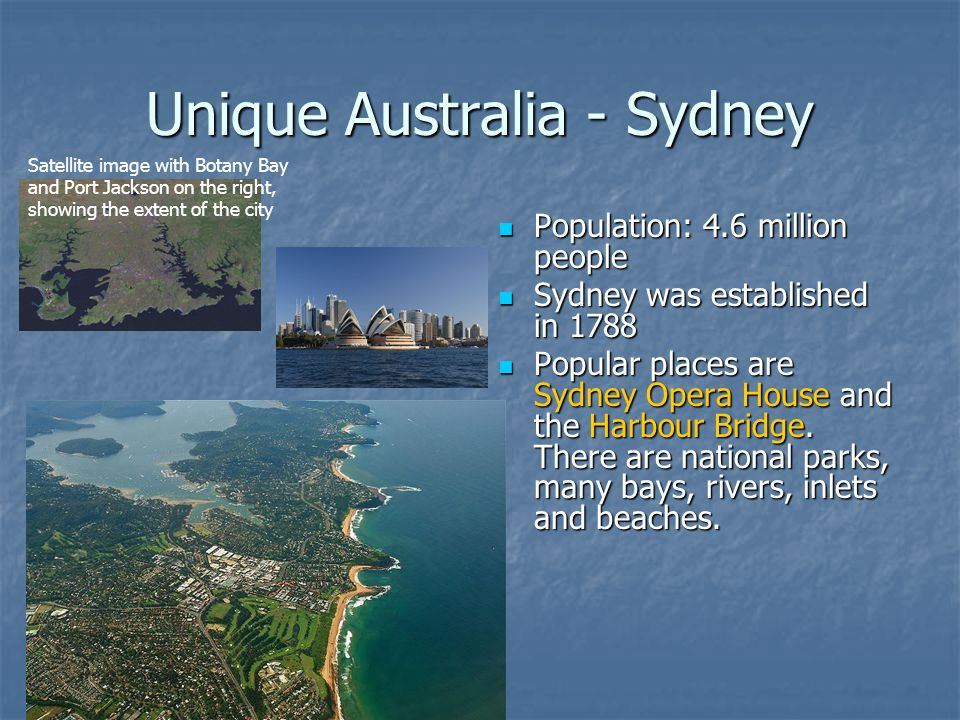 Unique Australia - Sydney Population: 4.6 million people Population: 4.6 million people Sydney was established in 1788 Sydney was established in 1788 Popular places are Sydney Opera House and the Harbour Bridge.