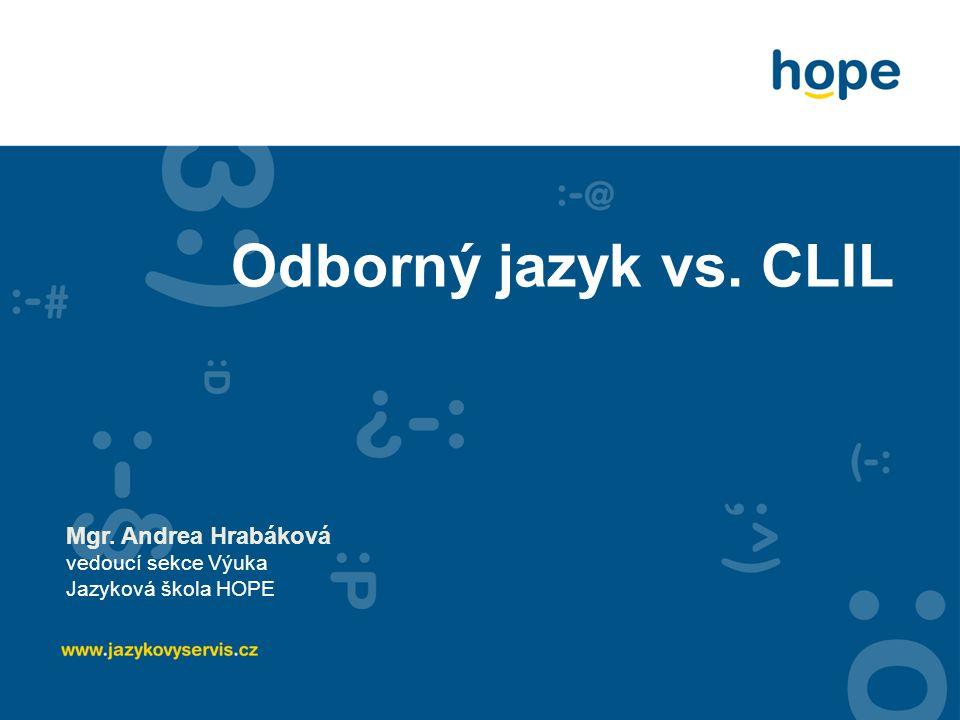 Odborný jazyk vs. CLIL Mgr. Andrea Hrabáková vedoucí sekce Výuka Jazyková škola HOPE