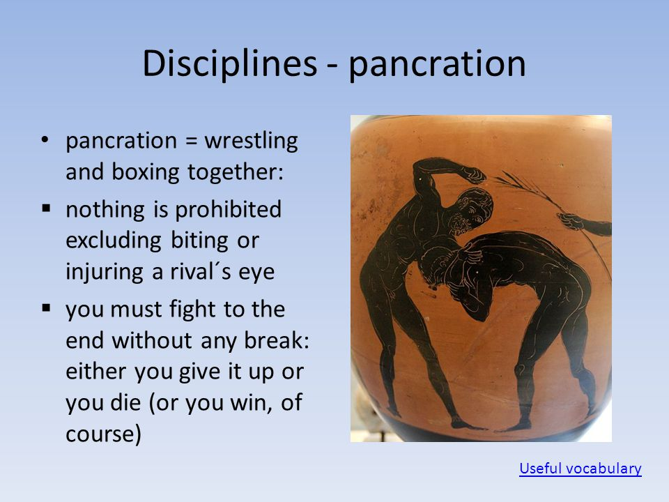Disciplines - pancration pancration = wrestling and boxing together:  nothing is prohibited excluding biting or injuring a rival´s eye  you must fig