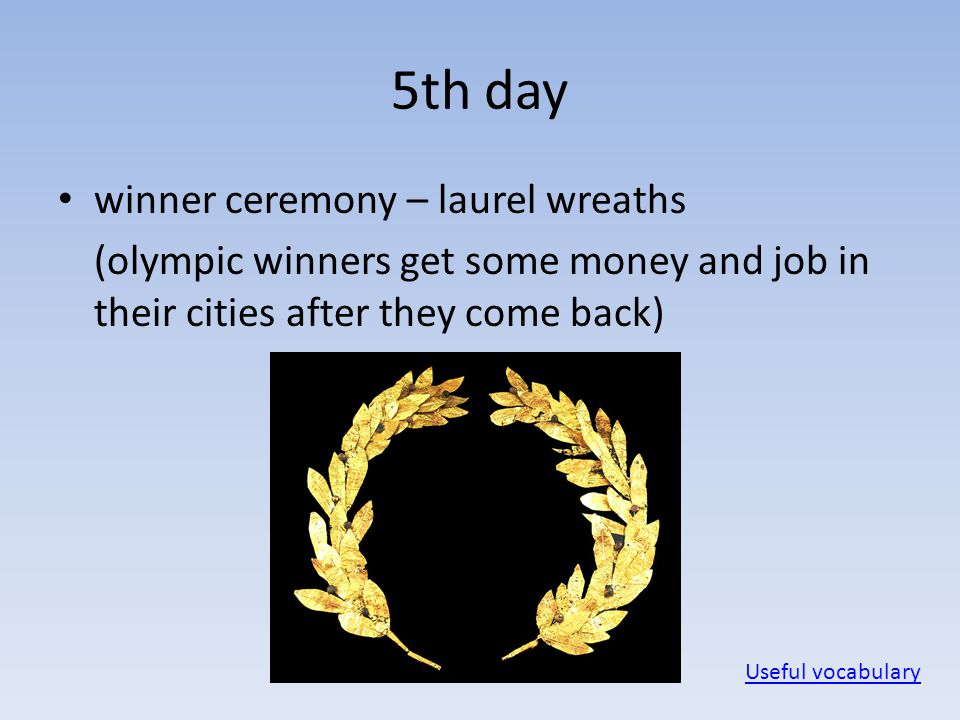 5th day winner ceremony – laurel wreaths (olympic winners get some money and job in their cities after they come back) Useful vocabulary