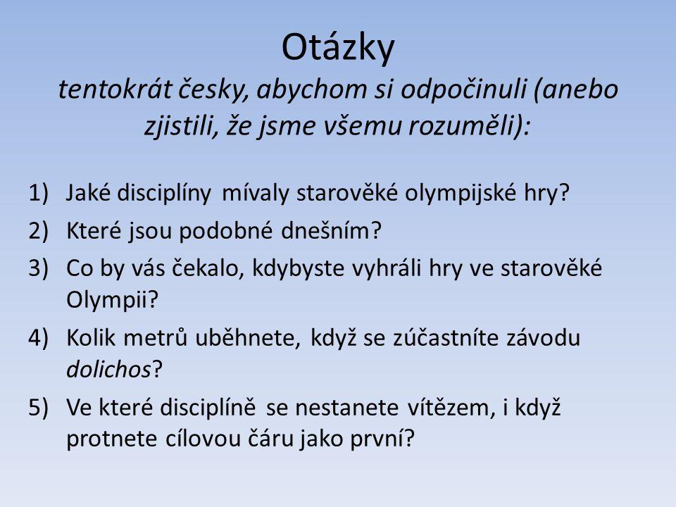 Otázky tentokrát česky, abychom si odpočinuli (anebo zjistili, že jsme všemu rozuměli): 1)Jaké disciplíny mívaly starověké olympijské hry? 2)Které jso