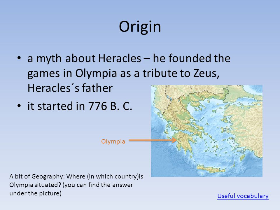 Greece Origin a myth about Heracles – he founded the games in Olympia as a tribute to Zeus, Heracles´s father it started in 776 B. C. Olympia Useful v