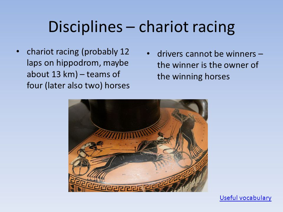 Disciplines – chariot racing chariot racing (probably 12 laps on hippodrom, maybe about 13 km) – teams of four (later also two) horses drivers cannot be winners – the winner is the owner of the winning horses Useful vocabulary