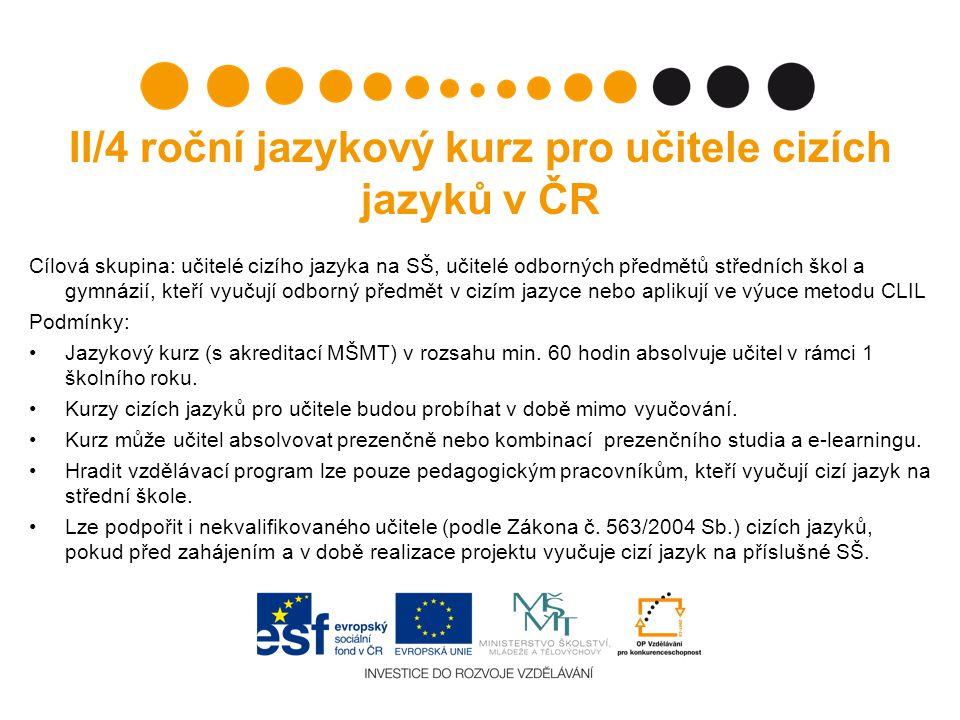 II/4 roční jazykový kurz pro učitele cizích jazyků v ČR Cílová skupina: učitelé cizího jazyka na SŠ, učitelé odborných předmětů středních škol a gymnázií, kteří vyučují odborný předmět v cizím jazyce nebo aplikují ve výuce metodu CLIL Podmínky: Jazykový kurz (s akreditací MŠMT) v rozsahu min.