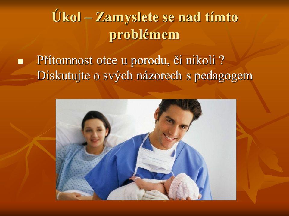 Úkol – Zamyslete se nad tímto problémem Přítomnost otce u porodu, či nikoli .