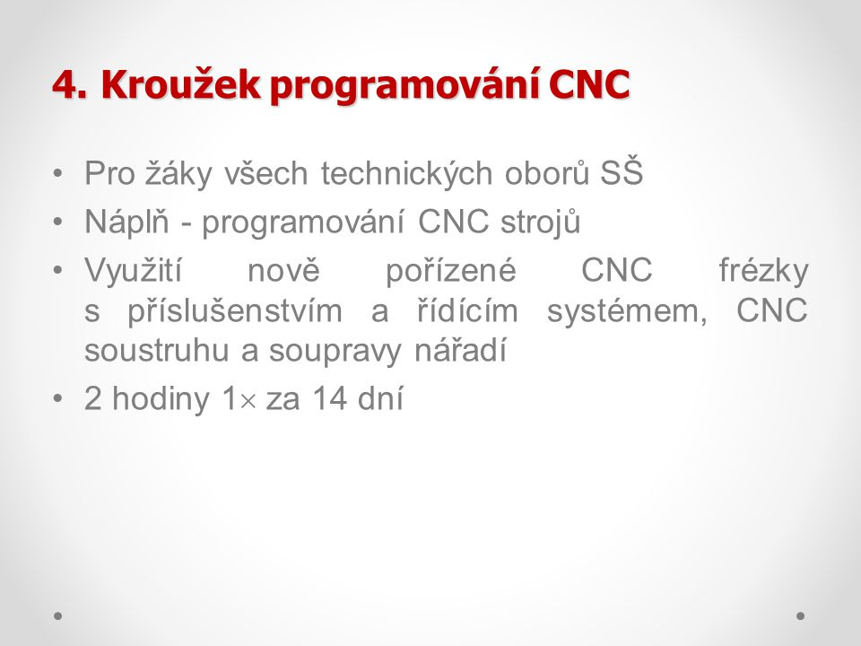 4.Kroužek programování CNC Pro žáky všech technických oborů SŠ Náplň - programování CNC strojů Využití nově pořízené CNC frézky s příslušenstvím a říd