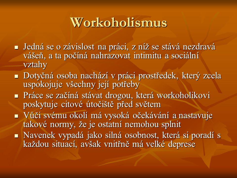 Workoholismus Jedná se o závislost na práci, z níž se stává nezdravá vášeň, a ta počíná nahrazovat intimitu a sociální vztahy Jedná se o závislost na