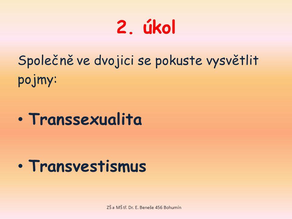 2.úkol Společně ve dvojici se pokuste vysvětlit pojmy: Transsexualita Transvestismus ZŠ a MŠ tř.