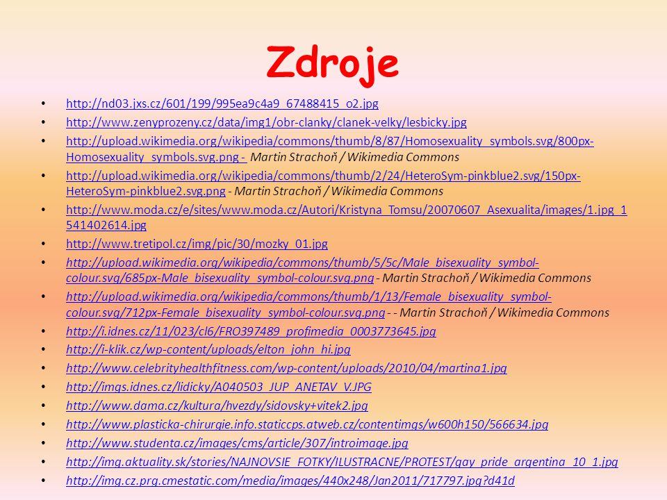 Zdroje http://nd03.jxs.cz/601/199/995ea9c4a9_67488415_o2.jpg http://www.zenyprozeny.cz/data/img1/obr-clanky/clanek-velky/lesbicky.jpg http://upload.wikimedia.org/wikipedia/commons/thumb/8/87/Homosexuality_symbols.svg/800px- Homosexuality_symbols.svg.png - Martin Strachoň / Wikimedia Commons http://upload.wikimedia.org/wikipedia/commons/thumb/8/87/Homosexuality_symbols.svg/800px- Homosexuality_symbols.svg.png - http://upload.wikimedia.org/wikipedia/commons/thumb/2/24/HeteroSym-pinkblue2.svg/150px- HeteroSym-pinkblue2.svg.png - Martin Strachoň / Wikimedia Commons http://upload.wikimedia.org/wikipedia/commons/thumb/2/24/HeteroSym-pinkblue2.svg/150px- HeteroSym-pinkblue2.svg.png http://www.moda.cz/e/sites/www.moda.cz/Autori/Kristyna_Tomsu/20070607_Asexualita/images/1.jpg_1 541402614.jpg http://www.moda.cz/e/sites/www.moda.cz/Autori/Kristyna_Tomsu/20070607_Asexualita/images/1.jpg_1 541402614.jpg http://www.tretipol.cz/img/pic/30/mozky_01.jpg http://upload.wikimedia.org/wikipedia/commons/thumb/5/5c/Male_bisexuality_symbol- colour.svg/685px-Male_bisexuality_symbol-colour.svg.png - Martin Strachoň / Wikimedia Commons http://upload.wikimedia.org/wikipedia/commons/thumb/5/5c/Male_bisexuality_symbol- colour.svg/685px-Male_bisexuality_symbol-colour.svg.png http://upload.wikimedia.org/wikipedia/commons/thumb/1/13/Female_bisexuality_symbol- colour.svg/712px-Female_bisexuality_symbol-colour.svg.png - - Martin Strachoň / Wikimedia Commons http://upload.wikimedia.org/wikipedia/commons/thumb/1/13/Female_bisexuality_symbol- colour.svg/712px-Female_bisexuality_symbol-colour.svg.png http://i.idnes.cz/11/023/cl6/FRO397489_profimedia_0003773645.jpg http://i-klik.cz/wp-content/uploads/elton_john_hi.jpg http://www.celebrityhealthfitness.com/wp-content/uploads/2010/04/martina1.jpg http://imgs.idnes.cz/lidicky/A040503_JUP_ANETAV_V.JPG http://www.dama.cz/kultura/hvezdy/sidovsky+vitek2.jpg http://www.plasticka-chirurgie.info.staticcps.atweb.cz/contentimgs/w600h150/566634.jpg http://www.studenta