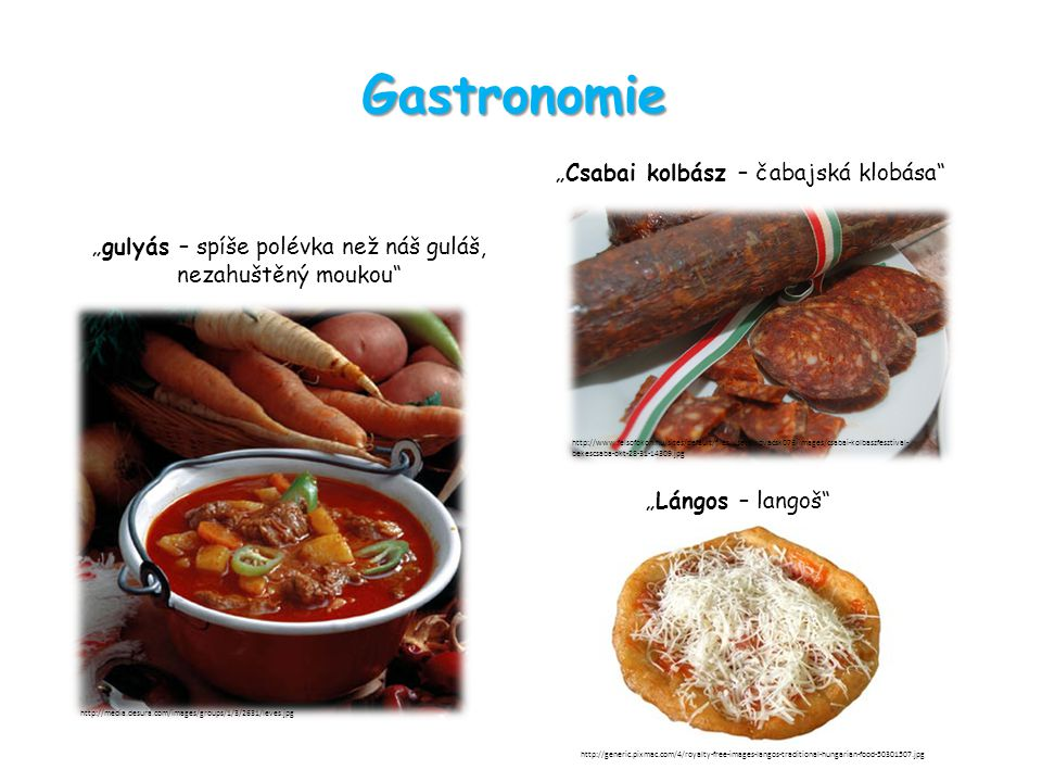 "Gastronomie ""gulyás – spíše polévka než náš guláš, nezahuštěný moukou ""Csabai kolbász – čabajská klobása http://media.desura.com/images/groups/1/3/2631/leves.jpg http://www.felsofokon.hu/sites/default/files/users/kovacsk076/images/csabai-kolbaszfesztival- bekescsaba-okt-28-31-14309.jpg ""Lángos – langoš http://generic.pixmac.com/4/royalty-free-images-langos-traditional-hungarian-food-50301507.jpg"