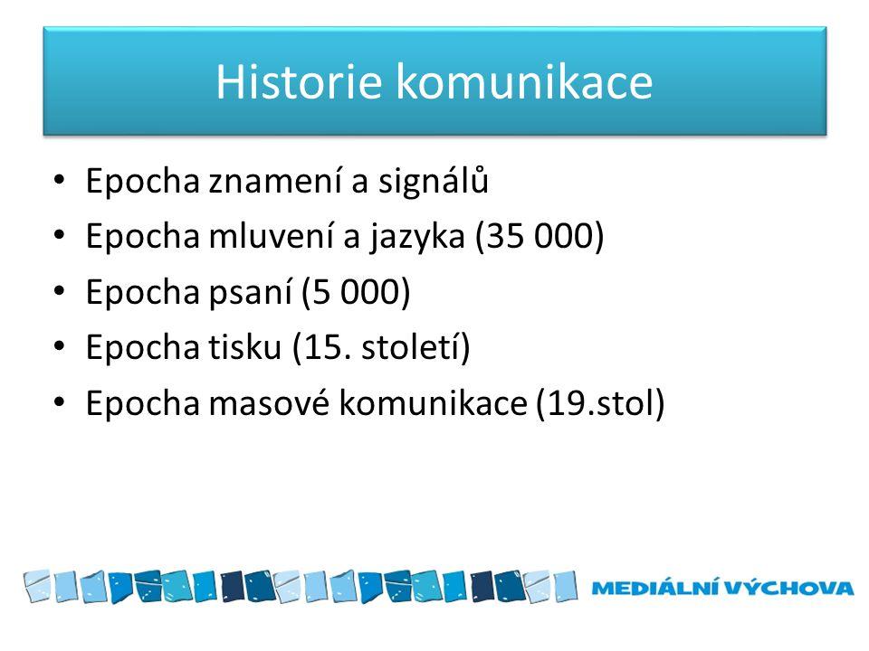 Historie komunikace Epocha znamení a signálů Epocha mluvení a jazyka (35 000) Epocha psaní (5 000) Epocha tisku (15. století) Epocha masové komunikace