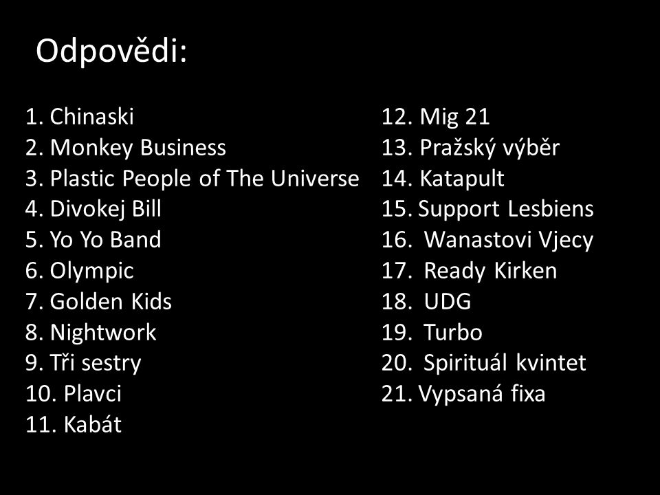 Odpovědi: 1.Chinaski 2.Monkey Business 3.Plastic People of The Universe 4.Divokej Bill 5.Yo Yo Band 6.Olympic 7.Golden Kids 8.Nightwork 9.Tři sestry 10.