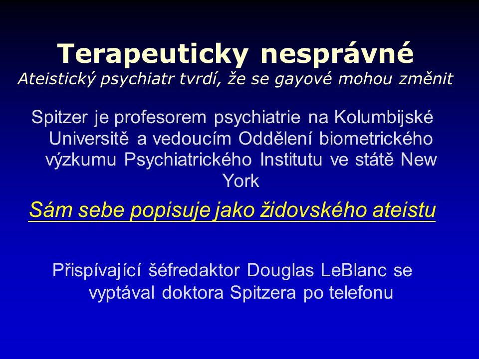 Terapeuticky nesprávné Ateistický psychiatr tvrdí, že se gayové mohou změnit Spitzer je profesorem psychiatrie na Kolumbijské Universitě a vedoucím Oddělení biometrického výzkumu Psychiatrického Institutu ve státě New York Sám sebe popisuje jako židovského ateistu Přispívající šéfredaktor Douglas LeBlanc se vyptával doktora Spitzera po telefonu