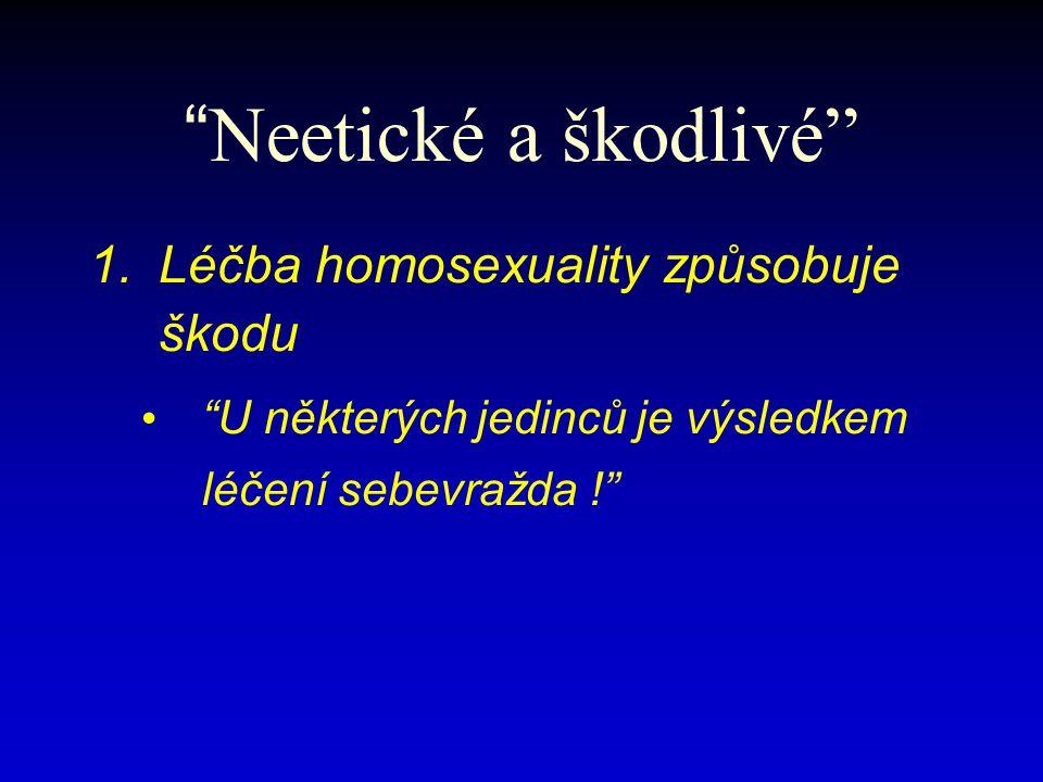 Neetické a škodlivé 1.Léčba homosexuality způsobuje škodu U některých jedinců je výsledkem léčení sebevražda !