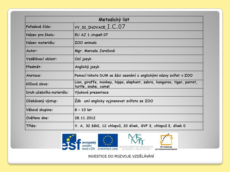 Metodický list Pořadové číslo: VY_32_INOVACE_ I.C.07 Název pro školu:EU AJ 1.stupeň 07 Název materiálu:ZOO animals Autor:Mgr. Marcela Jarošová Vzděláv