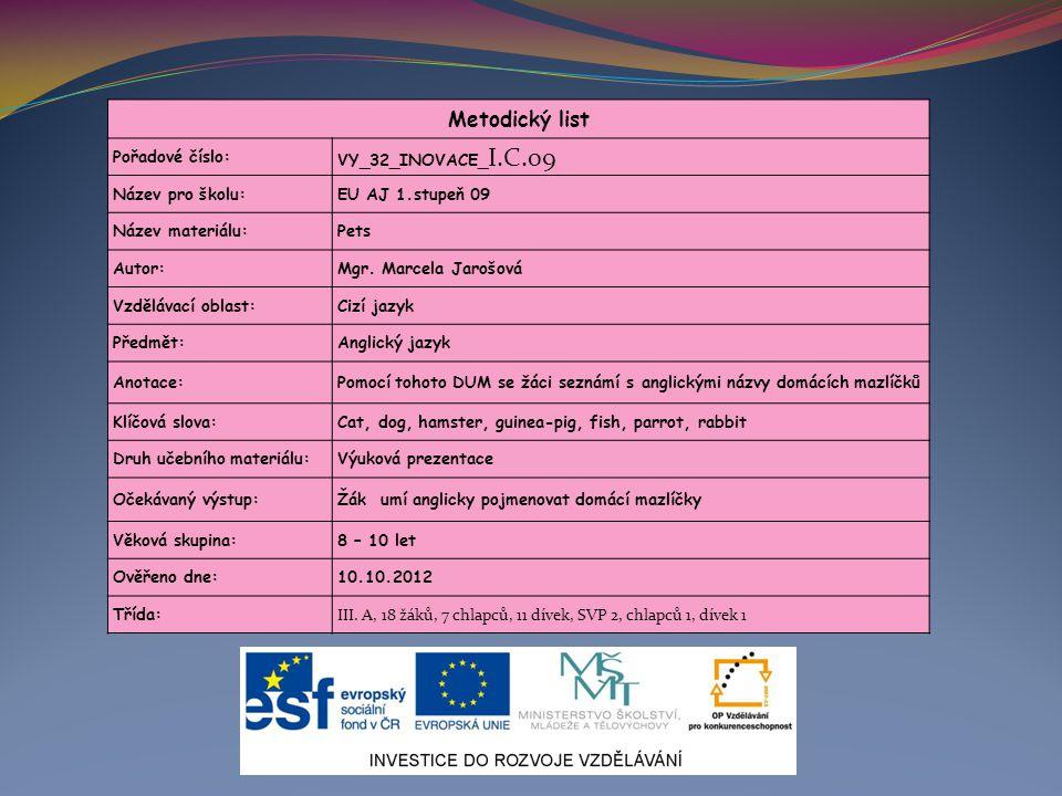 Metodický list Pořadové číslo: VY_32_INOVACE_ I.C.09 Název pro školu:EU AJ 1.stupeň 09 Název materiálu:Pets Autor:Mgr. Marcela Jarošová Vzdělávací obl