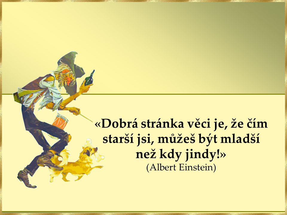 «Dobrá stránka věci je, že čím starší jsi, můžeš být mladší než kdy jindy!» (Albert Einstein)