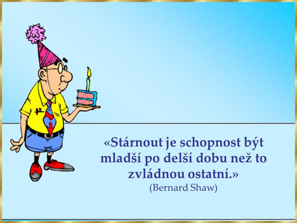 «Stárnout je schopnost být mladší po delší dobu než to zvládnou ostatní.» (Bernard Shaw)