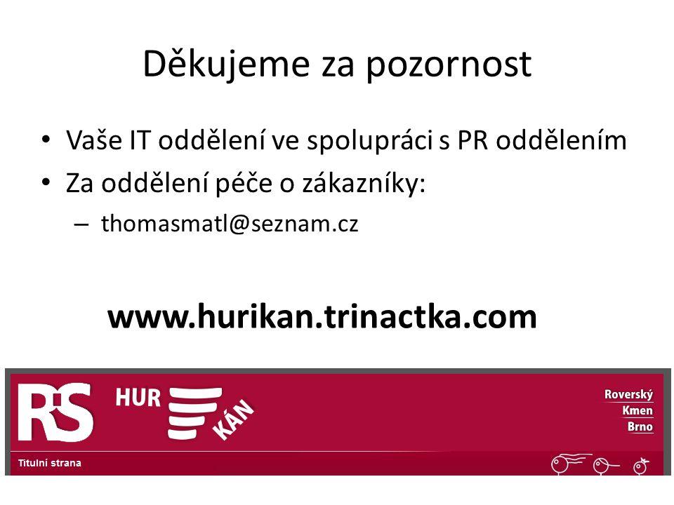 Děkujeme za pozornost Vaše IT oddělení ve spolupráci s PR oddělením Za oddělení péče o zákazníky: – thomasmatl@seznam.cz www.hurikan.trinactka.com