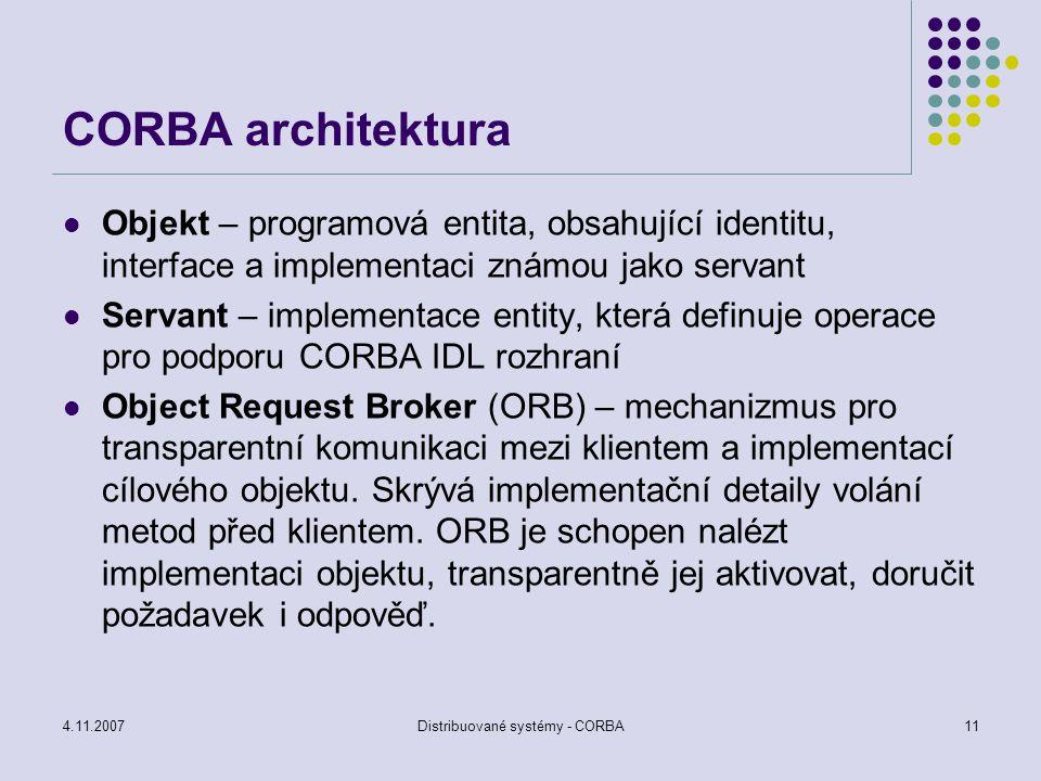 4.11.2007Distribuované systémy - CORBA11 CORBA architektura Objekt – programová entita, obsahující identitu, interface a implementaci známou jako serv