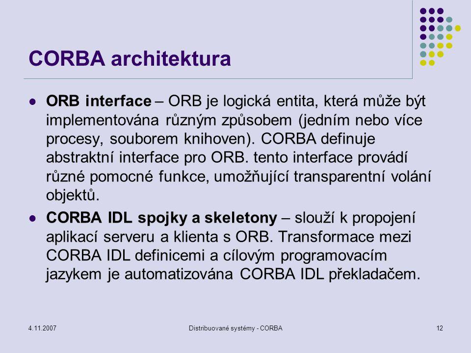 4.11.2007Distribuované systémy - CORBA12 CORBA architektura ORB interface – ORB je logická entita, která může být implementována různým způsobem (jedn