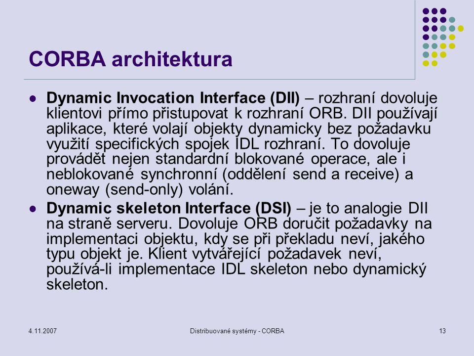 4.11.2007Distribuované systémy - CORBA13 CORBA architektura Dynamic Invocation Interface (DII) – rozhraní dovoluje klientovi přímo přistupovat k rozhr
