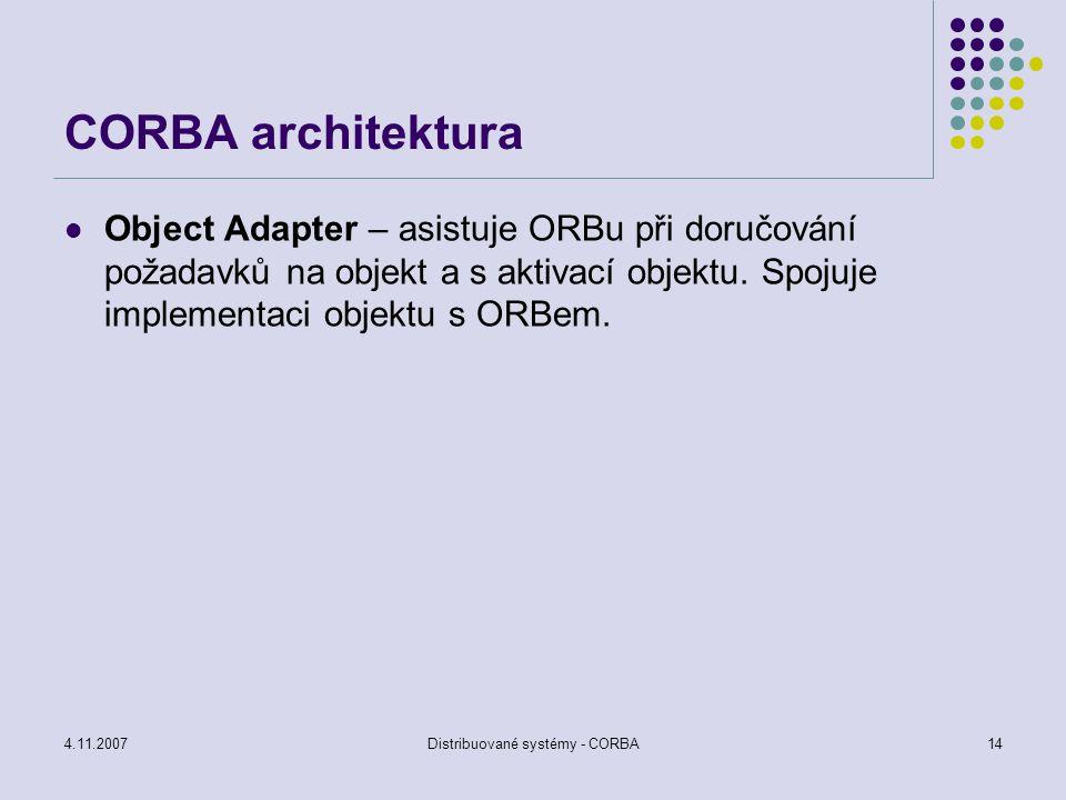 4.11.2007Distribuované systémy - CORBA14 CORBA architektura Object Adapter – asistuje ORBu při doručování požadavků na objekt a s aktivací objektu. Sp