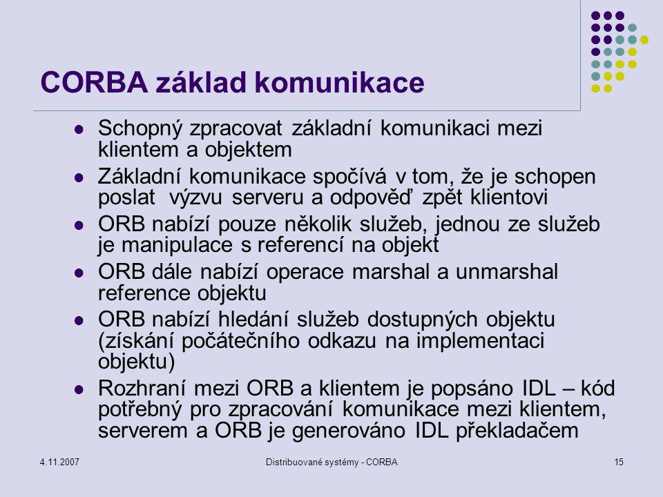 4.11.2007Distribuované systémy - CORBA15 CORBA základ komunikace Schopný zpracovat základní komunikaci mezi klientem a objektem Základní komunikace sp