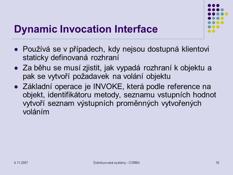 4.11.2007Distribuované systémy - CORBA16 Dynamic Invocation Interface Používá se v případech, kdy nejsou dostupná klientovi staticky definovaná rozhra