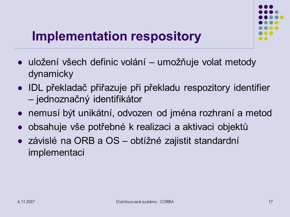 4.11.2007Distribuované systémy - CORBA17 Implementation respository uložení všech definic volání – umožňuje volat metody dynamicky IDL překladač přiřa
