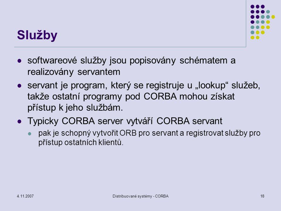 4.11.2007Distribuované systémy - CORBA18 Služby softwareové služby jsou popisovány schématem a realizovány servantem servant je program, který se regi