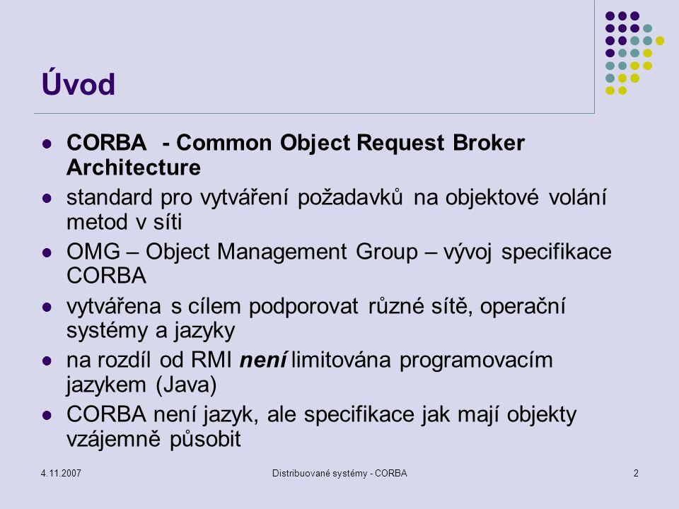 4.11.2007Distribuované systémy - CORBA2 Úvod CORBA - Common Object Request Broker Architecture standard pro vytváření požadavků na objektové volání me